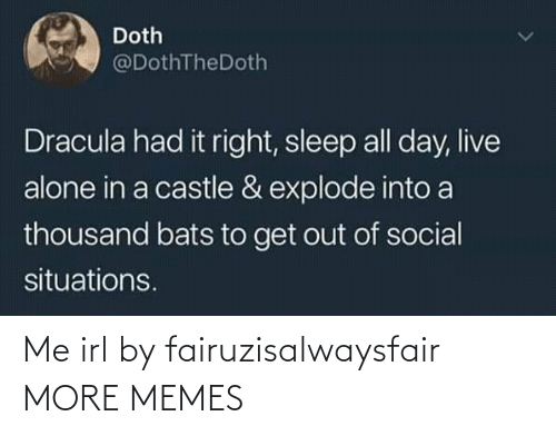get out: Doth  @DothTheDoth  Dracula had it right, sleep all day, live  alone in a castle & explode into a  thousand bats to get out of social  situations. Me irl by fairuzisalwaysfair MORE MEMES
