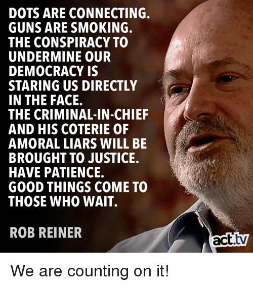 dots: DOTS ARE CONNECTING.  GUNS ARE SMOKING.  THE CONSPIRACY TO  UNDERMINE OUR  DEMOCRACY IS  STARING US DIRECTLY  IN THE FACE.  THE CRIMINAL-IN-CHIEF  AND HIS COTERIE OF  AMORAL LIARS WILL BE  BROUGHT TO JUSTICE.  HAVE PATIENCE.  GOOD THINGS COME TO  THOSE WHO WAIT.  ROB REINER  act.tv We are counting on it!