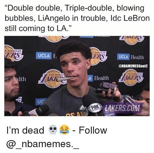 "Los Angeles Lakers, Memes, and Lebron: ""Double double, Triple-double, blowing  bubbles, LiAngelo in trouble, ldc LeBron  still coming to LA.""  SANGELES  UCLA E  I.  ER  UCLA Health  @NBAMEMESGoat2  alth  A Health  UC  LAKERS.COM I'm dead 💀😂 - Follow @_nbamemes._"