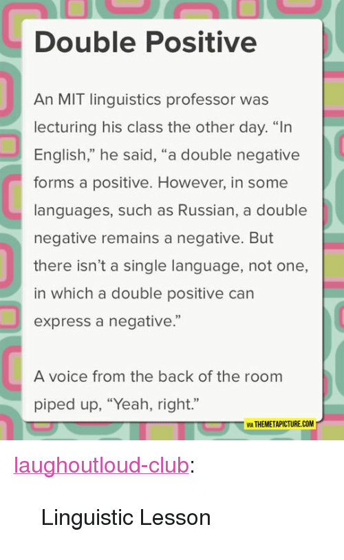 """Club, Tumblr, and Yeah: Double Positive  An MIT linguistics professor was  lecturing his class the other day. """"In  English,"""" he said, """"a double negative  forms a positive. However, in some  languages, such as Russian, a double  negative remains a negative. But  there isn't a single language, not one,  in which a double positive can  express a negative.""""  92  A voice from the back of the room  piped up, """"Yeah, right.""""  VIA THEMETAPICTURE.COM <p><a href=""""http://laughoutloud-club.tumblr.com/post/167568285547/linguistic-lesson"""" class=""""tumblr_blog"""">laughoutloud-club</a>:</p>  <blockquote><p>Linguistic Lesson</p></blockquote>"""