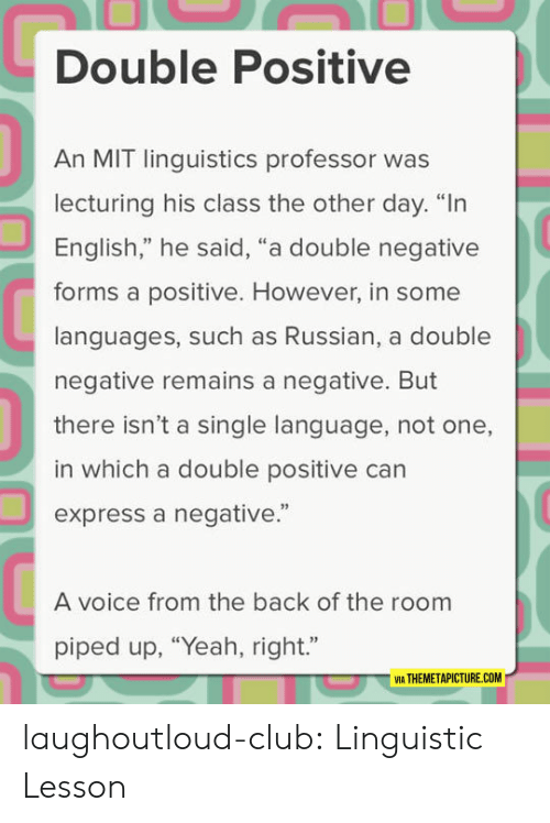 """Club, Tumblr, and Yeah: Double Positive  An MIT linguistics professor was  lecturing his class the other day. """"In  English,"""" he said, """"a double negative  forms a positive. However, in some  languages, such as Russian, a double  negative remains a negative. But  there isn't a single language, not one,  in which a double positive can  express a negative.""""  92  A voice from the back of the room  piped up, """"Yeah, right.""""  VIA THEMETAPICTURE.COM laughoutloud-club:  Linguistic Lesson"""