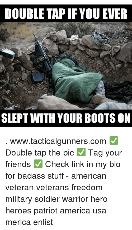 America, Friends, and Memes: DOUBLE TAP IF YOU EVER  SLEPT WITH YOUR BOOTS ON . www.tacticalgunners.com ✅ Double tap the pic ✅ Tag your friends ✅ Check link in my bio for badass stuff - american veteran veterans freedom military soldier warrior hero heroes patriot america usa merica enlist