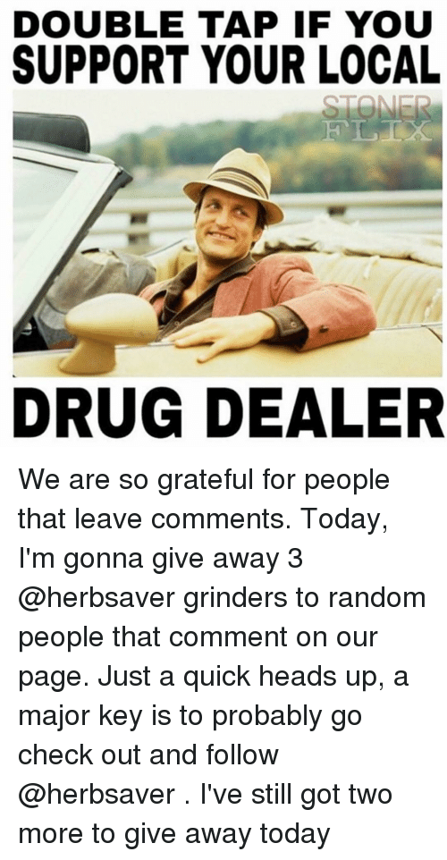 major key: DOUBLE TAP IF YOU  SUPPORT YOUR LOCAL  DRUG DEALER We are so grateful for people that leave comments. Today, I'm gonna give away 3 @herbsaver grinders to random people that comment on our page. Just a quick heads up, a major key is to probably go check out and follow @herbsaver . I've still got two more to give away today