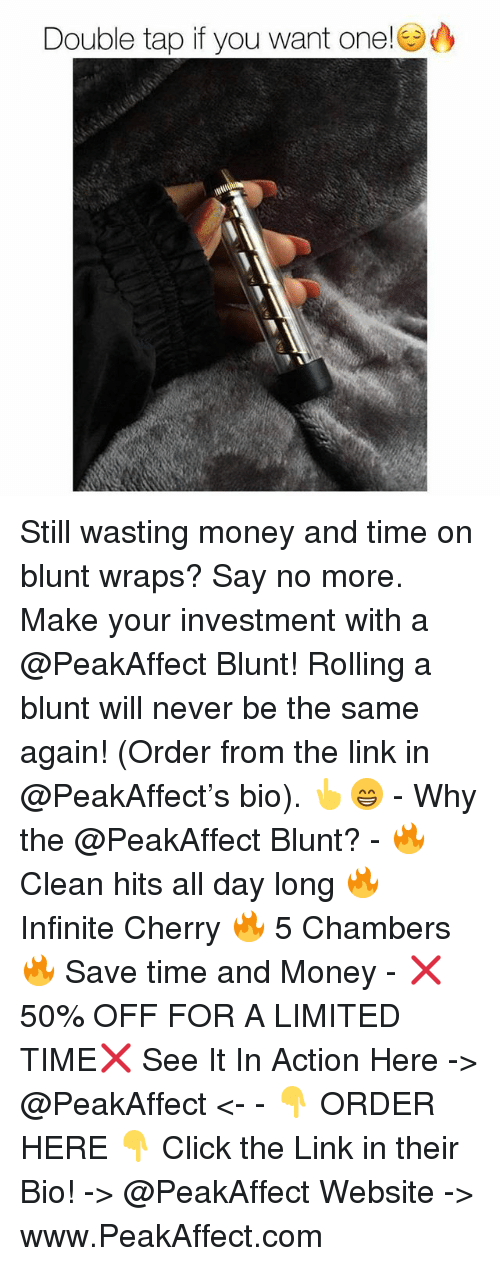 Click, Memes, and Money: Double tap if you want one! Still wasting money and time on blunt wraps? Say no more. Make your investment with a @PeakAffect Blunt! Rolling a blunt will never be the same again! (Order from the link in @PeakAffect's bio). 👆😁 - Why the @PeakAffect Blunt? - 🔥 Clean hits all day long 🔥 Infinite Cherry 🔥 5 Chambers 🔥 Save time and Money - ❌50% OFF FOR A LIMITED TIME❌ See It In Action Here -> @PeakAffect <- - 👇 ORDER HERE 👇 Click the Link in their Bio! -> @PeakAffect Website -> www.PeakAffect.com