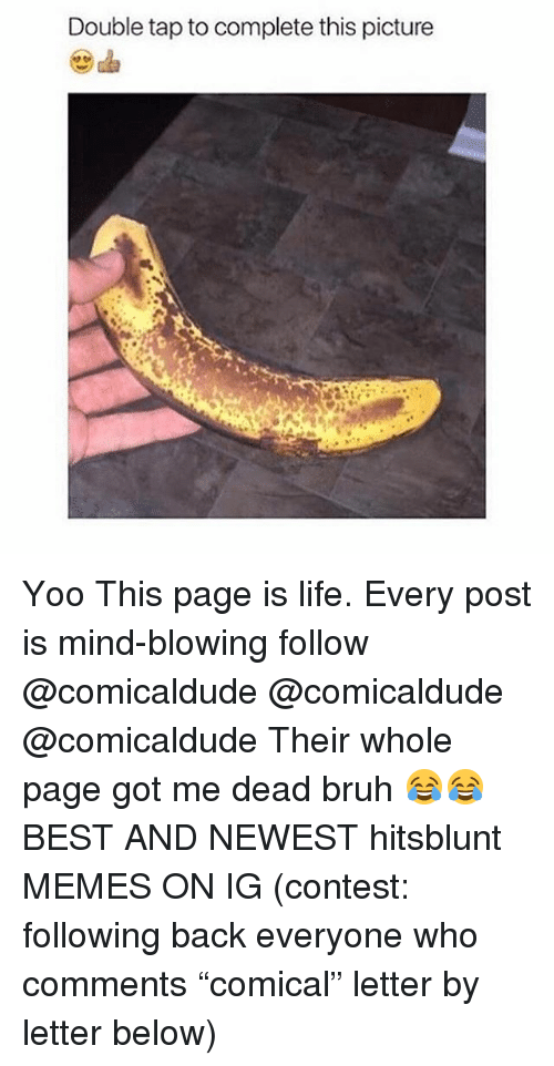 "Bruh, Life, and Memes: Double tap to complete this picture Yoo This page is life. Every post is mind-blowing follow @comicaldude @comicaldude @comicaldude Their whole page got me dead bruh 😂😂 BEST AND NEWEST hitsblunt MEMES ON IG (contest: following back everyone who comments ""comical"" letter by letter below)"