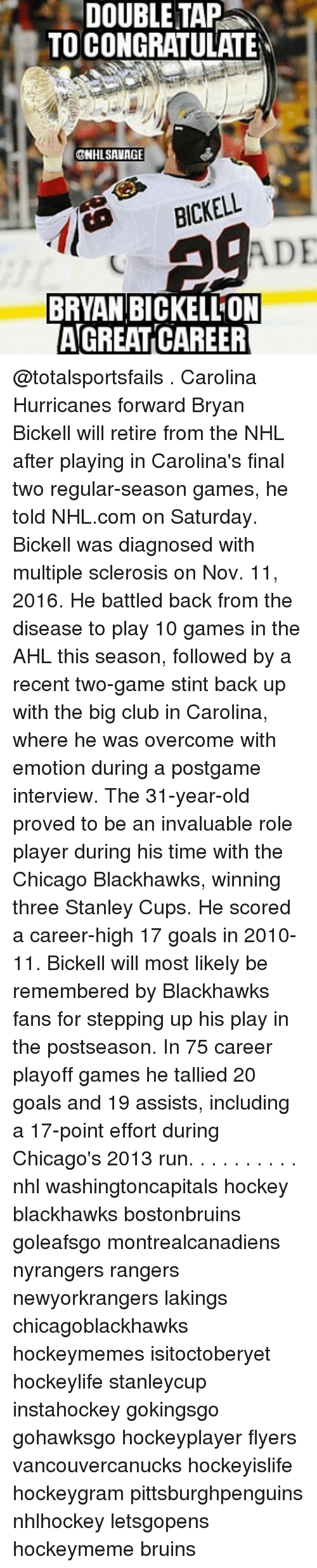 Blackhawks, Chicago, and Club: DOUBLE TAP  TO CONGRATULATE  @NHL SAVAGE  ADE  BRYAN BICKELLON  AGREAT CAREER @totalsportsfails . Carolina Hurricanes forward Bryan Bickell will retire from the NHL after playing in Carolina's final two regular-season games, he told NHL.com on Saturday. Bickell was diagnosed with multiple sclerosis on Nov. 11, 2016. He battled back from the disease to play 10 games in the AHL this season, followed by a recent two-game stint back up with the big club in Carolina, where he was overcome with emotion during a postgame interview. The 31-year-old proved to be an invaluable role player during his time with the Chicago Blackhawks, winning three Stanley Cups. He scored a career-high 17 goals in 2010-11. Bickell will most likely be remembered by Blackhawks fans for stepping up his play in the postseason. In 75 career playoff games he tallied 20 goals and 19 assists, including a 17-point effort during Chicago's 2013 run. . . . . . . . . . nhl washingtoncapitals hockey blackhawks bostonbruins goleafsgo montrealcanadiens nyrangers rangers newyorkrangers lakings chicagoblackhawks hockeymemes isitoctoberyet hockeylife stanleycup instahockey gokingsgo gohawksgo hockeyplayer flyers vancouvercanucks hockeyislife hockeygram pittsburghpenguins nhlhockey letsgopens hockeymeme bruins