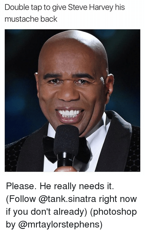 Funny, Steve Harvey, and Tank: Double tap to give Steve Harvey his  mustache back Please. He really needs it. (Follow @tank.sinatra right now if you don't already) (photoshop by @mrtaylorstephens)