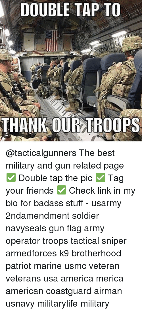 America, Friends, and Memes: DOUBLE TAP TO  THANK OUR TROOPS @tacticalgunners The best military and gun related page ✅ Double tap the pic ✅ Tag your friends ✅ Check link in my bio for badass stuff - usarmy 2ndamendment soldier navyseals gun flag army operator troops tactical sniper armedforces k9 brotherhood patriot marine usmc veteran veterans usa america merica american coastguard airman usnavy militarylife military