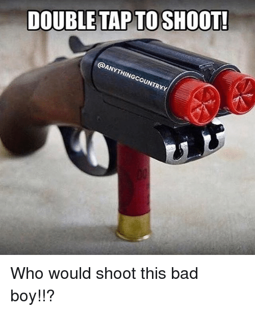 Bad, Memes, and Boy: DOUBLE TAP TOSHOOT!  kx Who would shoot this bad boy!!?
