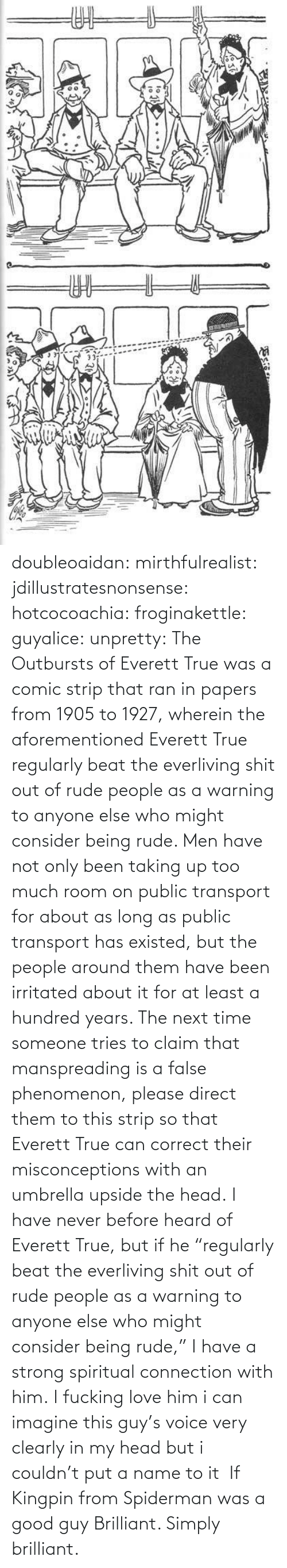 "name: doubleoaidan:  mirthfulrealist:  jdillustratesnonsense: hotcocoachia:  froginakettle:  guyalice:  unpretty:  The Outbursts of Everett True was a comic strip that ran in papers from 1905 to 1927, wherein the aforementioned Everett True regularly beat the everliving shit out of rude people as a warning to anyone else who might consider being rude. Men have not only been taking up too much room on public transport for about as long as public transport has existed, but the people around them have been irritated about it for at least a hundred years. The next time someone tries to claim that manspreading is a false phenomenon, please direct them to this strip so that Everett True can correct their misconceptions with an umbrella upside the head.  I have never before heard of Everett True, but if he ""regularly beat the everliving shit out of rude people as a warning to anyone else who might consider being rude,"" I have a strong spiritual connection with him.   I fucking love him  i can imagine this guy's voice very clearly in my head but i couldn't put a name to it   If Kingpin from Spiderman was a good guy   Brilliant. Simply brilliant."
