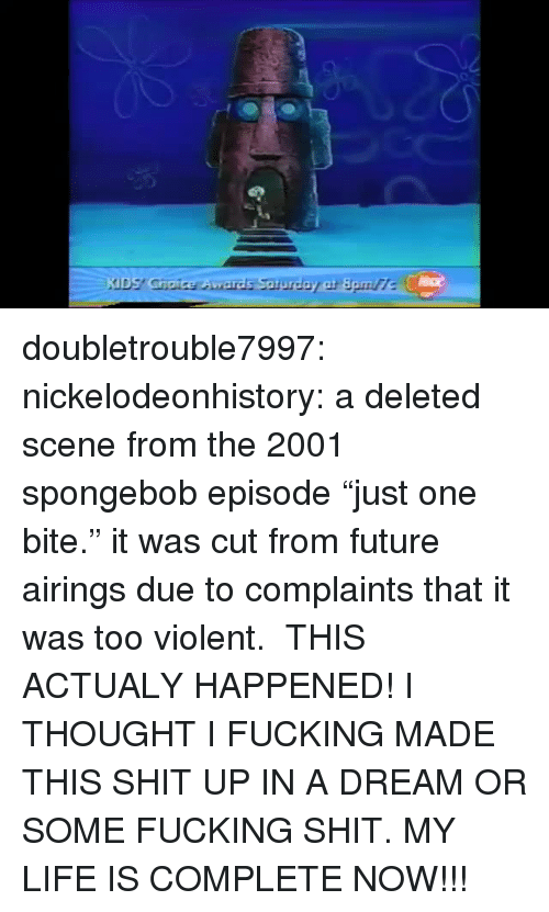 """A Dream, Fucking, and Future: doubletrouble7997:  nickelodeonhistory: a deleted scene from the 2001 spongebob episode """"just one bite."""" it was cut from future airings due to complaints that it was too violent.  THIS ACTUALY HAPPENED! I THOUGHT I FUCKING MADE THIS SHIT UP IN A DREAM OR SOME FUCKING SHIT. MY LIFE IS COMPLETE NOW!!!"""