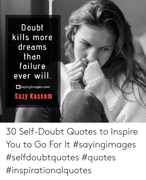 Quotes, Doubt, and Dreams: Doubt  kills more  dreams  than  failure  ever will  SayingImages.com  Suzy Kassem 30 Self-Doubt Quotes to Inspire You to Go For It #sayingimages #selfdoubtquotes #quotes #inspirationalquotes