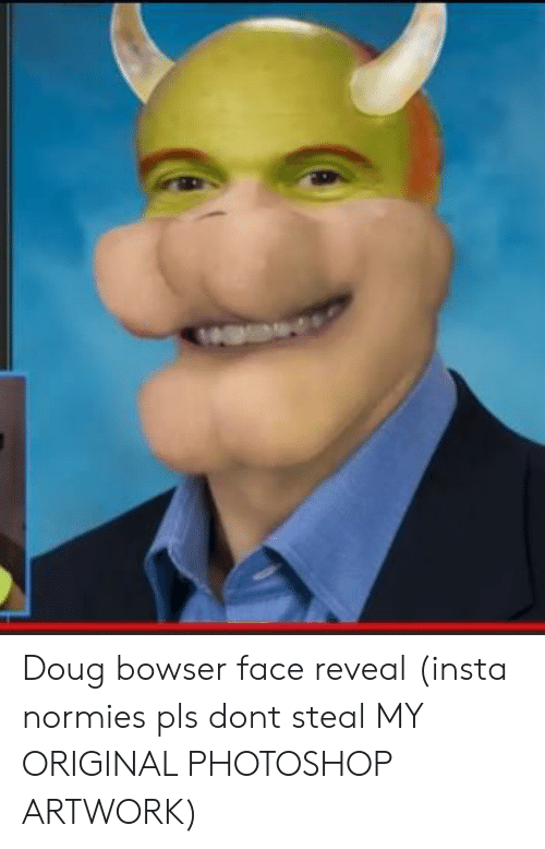 Doug Bowser Face Reveal Insta Normies Pls Dont Steal My Original