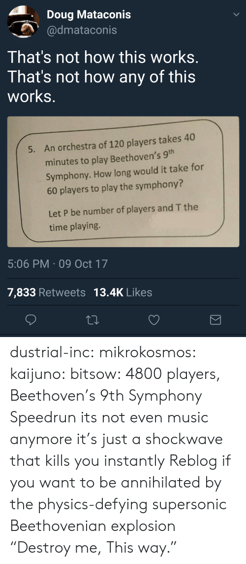 """Doug, Music, and Target: Doug Mataconis  dmataconis  That's not how this works  That's not how any of this  works  An orchestra of 120 players takes 40  minutes to play Beethoven's 9  Symphony. How long would it take for  60 players to play the symphony?  5.  Let P be number of players and T the  time playing.  5:06 PM 09 Oct 17  7,833 Retweets 13.4K Likes dustrial-inc:  mikrokosmos:  kaijuno:  bitsow: 4800 players, Beethoven's 9th Symphony Speedrun its not even music anymore it's just a shockwave that kills you instantly  Reblog if you want to be annihilated by the physics-defying supersonic Beethovenian explosion  """"Destroy me, This way."""""""