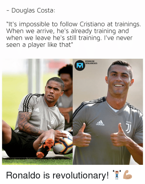 "Adidas, Instagram, and Memes: - Douglas Costa:  ""It's impossible to follow Cristiano at trainings.  When we arrive, he's already training and  when we leave he's still training. I've never  seen a player like that""  INSTAGRAM.COM/  FOTBALIMEMESINSTA  MA  adidas Ronaldo is revolutionary! 🏋🏽‍♂️💪🏽"