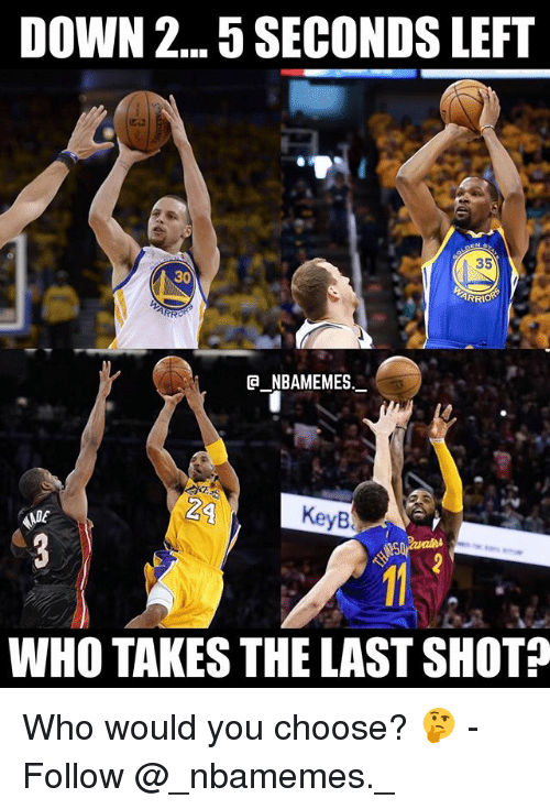 Memes, 🤖, and Who: DOWN 2...5 SECONDS LEFT  35  30  ARR  G NBAMEMES  24  KeyB  ME  WHO TAKES THE LAST SHOT Who would you choose? 🤔 - Follow @_nbamemes._