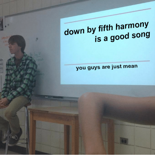 Good, Mean, and Song: down by fifth harmony  is a good song  you guys are just mean
