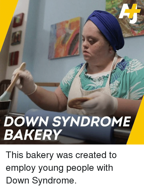 Memes, Down Syndrome, and 🤖: DOWN SYNDROME  BAKERY This bakery was created to employ young people with Down Syndrome.
