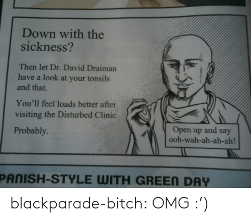 Have A Look: Down with the  sickness?  Then let Dr. David Draiman  have a look at your tonsils  and that.  You'll feel loads better after  visiting the Disturbed Clinic.  Open up and say  ooh-wah-ah-ah-ah!  Probably.  PANISH-STYLE WITH GREEN DAY blackparade-bitch:  OMG :')