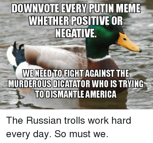 Putin Meme: DOWNVOTE EVERY PUTIN MEME  WHETHER POSITIVE OR  NEGATIVE  WENEED TO FIGHT  AGAINST THE  MURDEROUS DICATATOR WHO IS TRYING  TO DISMANTLE AMERICA The Russian trolls work hard every day. So must we.