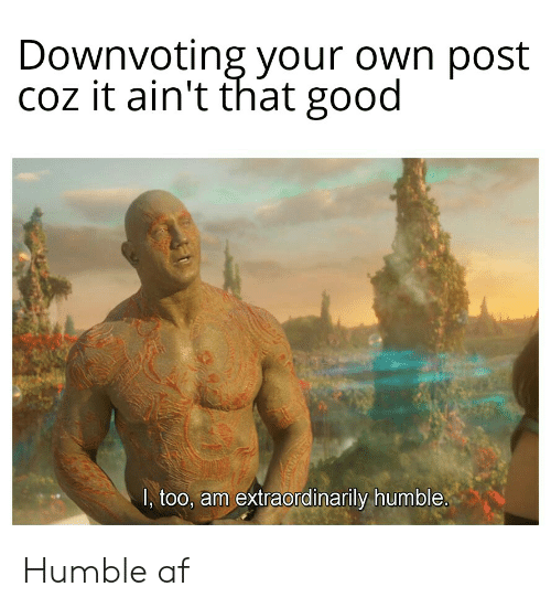 Af, Marvel Comics, and Good: Downvoting your own post  coz it ain't that good  I, too, am extraordinarily humble Humble af