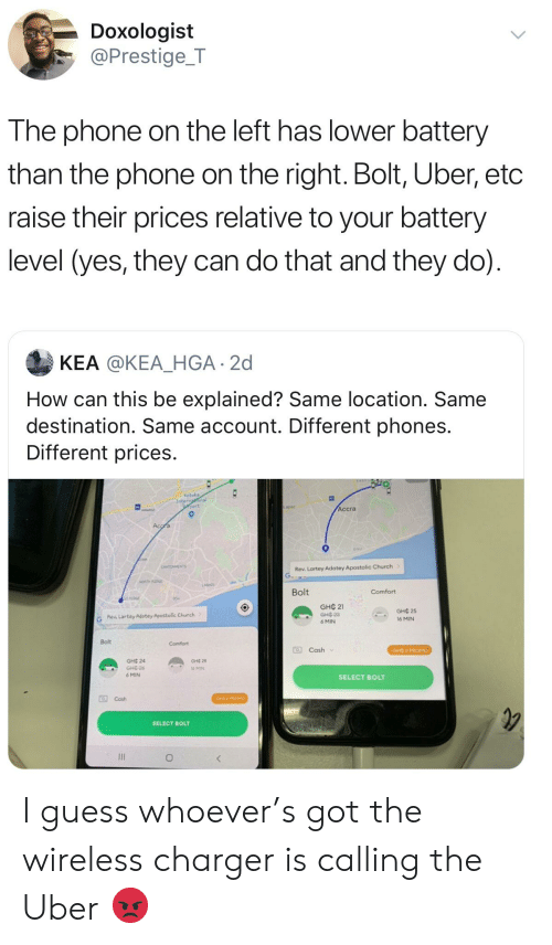 Blackpeopletwitter, Church, and Funny: Doxologist  @Prestige_T  The phone on the left has lower battery  than the phone on the right. Bolt, Uber, etc  raise their prices relative to your battery  level (yes, they can do that and they do)  KEA @KEA_HGA 2d  How can this be explained? Same location. Same  destination. Same account. Different phones.  Different prices  Kotoka  Internaonal  port  Accra  Accra  osu  CANTONMENTS  Rev. Lartey Adotey Apostolic Church  NORTH RDGE  LASA  Bolt  Comfort  STAIDE  GHC 21  GHC3  GHC 25  G  Rew Lartey Adotey Apostolic Church  16 MIN  6 MIN  Bolt  Comfort  Cash  GHC 2 PROMO  GHC 24  Gне 28  GHE-26  6 MIN  l6 MIN  SELECT BOLT  OCash  CHE 2 PROMO  SELECT BOLT I guess whoever's got the wireless charger is calling the Uber 😡