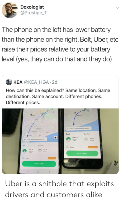 Church, Phone, and Uber: Doxologist  @Prestige_T  The phone on the left has lower battery  than the phone on the right. Bolt, Uber, etc  raise their prices relative to your battery  level (yes, they can do that and they do)  KEA @KEA_HGA 2d  How can this be explained? Same location. Same  destination. Same account. Different phones.  Different prices  Kotoka  Internaonal  port  Accra  Accra  osu  CANTONMENTS  Rev. Lartey Adotey Apostolic Church  NORTH RDGE  LASA  Bolt  Comfort  STAIDE  GHC 21  GHC3  GHC 25  G  Rew Lartey Adotey Apostolic Church  16 MIN  6 MIN  Bolt  Comfort  Cash  GHC 2 PROMO  GHC 24  Gне 28  GHE-26  6 MIN  l6 MIN  SELECT BOLT  OCash  CHE 2 PROMO  SELECT BOLT Uber is a shithole that exploits drivers and customers alike