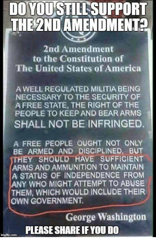 2nd Amendment: DOYOU STILL SUPPORT  THE 2ND AMENDMENTA  2nd Amendment  to the Constitution of  The United States of America  A WELL REGULATED MILITIA BEING  NECESSARY TO THE SECURITY OF  A FREE STATE, THE RIGHT OF THE  PEOPLE TO KEEP AND BEAR ARMS  SHALL NOT BE INFRINGED.  A FREE PEOPLE OUGHT NOT ONLY  BE ARMED AND DISCIPLINED, BUT  THEY-SHOULD-HAVE SUFFICIENT  ARMS AND AMMUNITION TO MAINTAIN  A STATUS OF INDEPENDENCE FROM  ANY WHO MIGHT ATTEMPT TO ABUSE  THEM, WHICH WOULD INCLUDE THEIR  OWN GOVERNMENT  George Washington  PLEASE SHARE IFYOU DO