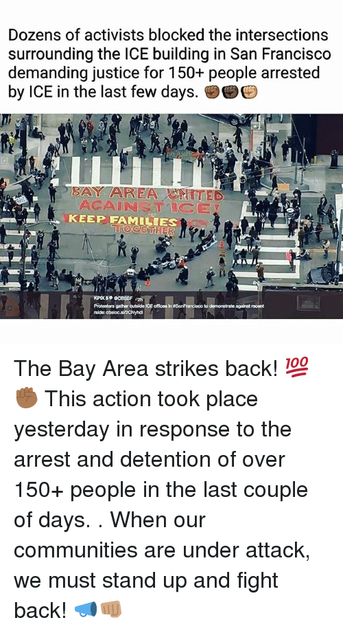 Memes, Justice, and San Francisco: Dozens of activists blocked the intersections  surrounding the ICE building in San Francisco  demanding justice for 150+ people arrested  by ICE in the last few days.孌  BAY AREATTED  ACAINSTICE  KEEP FAMILIES  Protesters gather outside ICE offlces in SanFrancisco to demonstrate against rocent  ralds: The Bay Area strikes back! 💯✊🏾 This action took place yesterday in response to the arrest and detention of over 150+ people in the last couple of days. . When our communities are under attack, we must stand up and fight back! 📣👊🏽