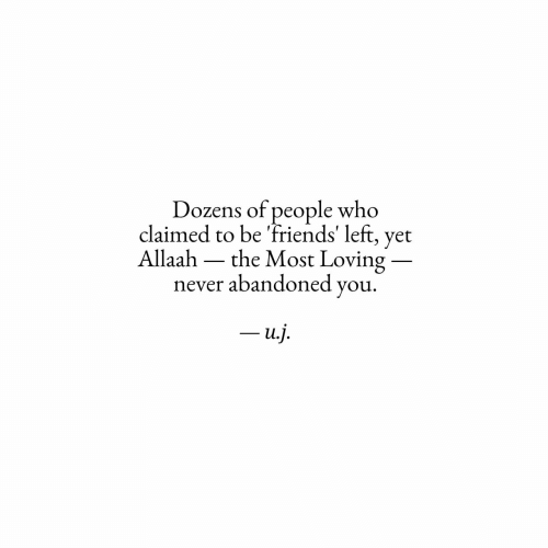 Friends, Never, and Who: Dozens of people who  claimed to be 'friends' left, yet  Allaah  the Most Loving  never abandoned you  -u