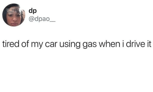 Drive, Car, and Using: dp  @dpao  tired of my car using gas when i drive it
