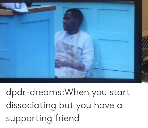 Tumblr, Blog, and Dreams: dpdr-dreams:When you start dissociating but you have a supporting friend