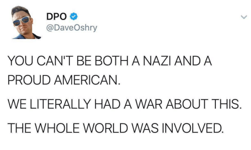 American, World, and Proud: DPO  @DaveOshry  YOU CAN'T BE BOTH A NAZI AND A  PROUD AMERICAN.  WE LITERALLY HAD A WAR ABOUT THIS  THE WHOLE WORLD WAS INVOLVED.