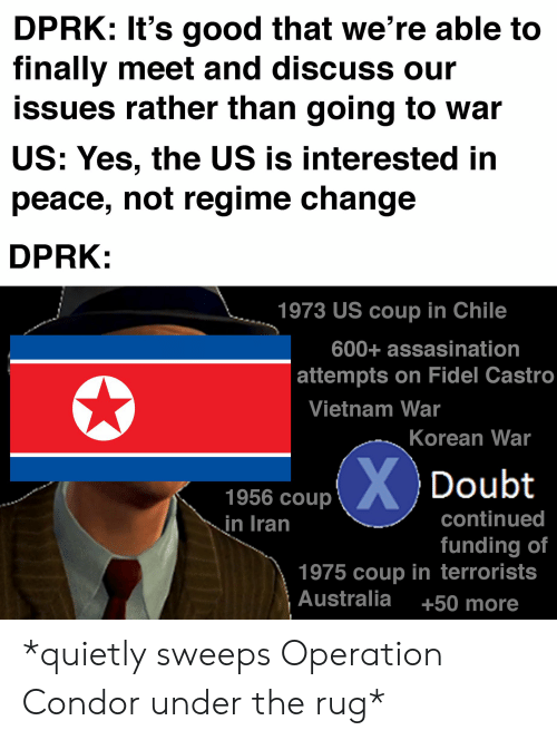 Australia, Good, and History: DPRK: It's good that we're able to  finally meet and discuss our  issues rather than going to war  US: Yes, the US is interested in  peace, not regime change  DPRK:  1973 US coup in Chile  600+ assasination  attempts on Fidel Castro  Vietnam War  Korean War  XDoubt  1956 coup  continued  in Iran  funding of  1975 coup in terrorists  Australia  +50 more *quietly sweeps Operation Condor under the rug*