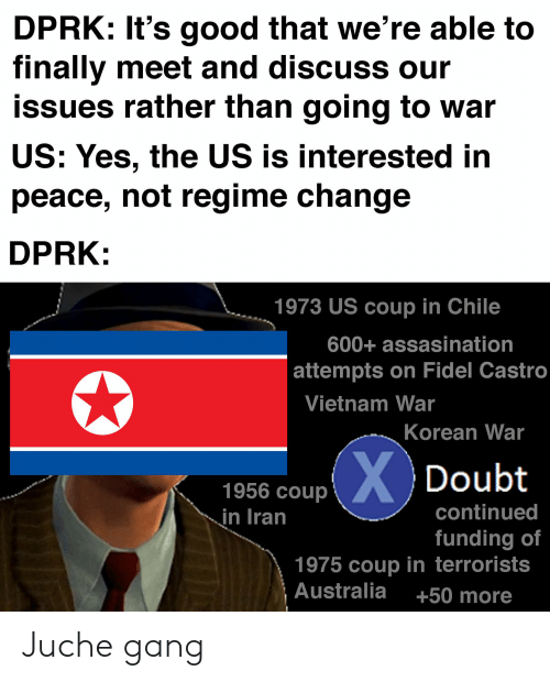 Gang, Australia, and Good: DPRK: It's good that we're able to  finally meet and discuss our  issues rather than going to war  US: Yes, the US is interested in  peace, not regime change  DPRK:  1973 US coup in Chile  600+ assasination  attempts on Fidel Castro  Vietnam War  Korean War  XDoubt  1956 coup  continued  in Iran  funding of  1975 coup in terrorists  Australia  +50 more Juche gang