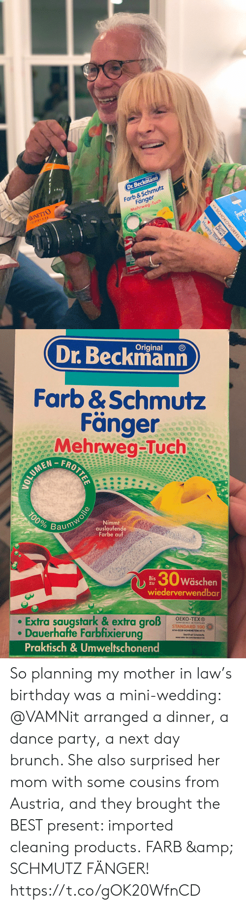 brunch: Dr.Beckmann  MONETTO  PROSECCO  Farb &Schmutz  Fänger  Mehrweg-Tuch  frop  Happy Bir d  Langan  SCHOKOWURFEL  Ritter  SPORT  .   Original  Dr.Beckmann  Farb &Schmutz  Fänger  Mehrweg-Tuch  FROTTEE  100%  Nimmt  auslaufende  Farbe auf  Baumwolle  30w  Wäschen  Bis  ZU  wiederverwendbar  Extra saugstark & extra groß  Dauerhafte Farbfixierung  Praktisch& Umweltschonend  OEKO-TEXO  STANDARD 100%  A14-0229 HOHENSTEIN HTTI So planning my mother in law's birthday was a mini-wedding: @VAMNit arranged a dinner, a dance party, a next day brunch. She also surprised her mom with some cousins from Austria, and they brought the BEST present:  imported cleaning products. FARB & SCHMUTZ FÄNGER! https://t.co/gOK20WfnCD