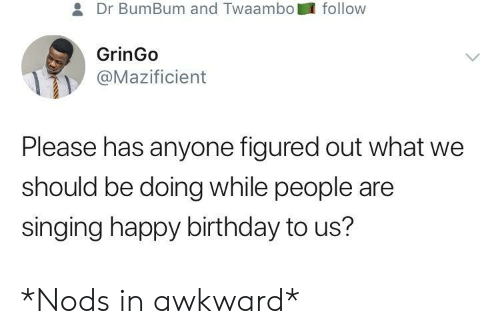 Nods: Dr BumBum and Twaambo  follow  GrinGo  Mazificient  Please has anyone figured out what we  should be doing while people are  singing happy birthday to us? *Nods in awkward*