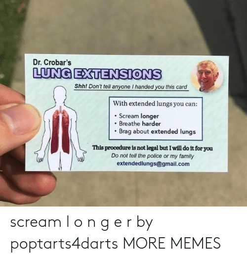 Dank, Family, and Memes: Dr. Crobar's  LUNG EXTENSIONS  Shh! Don't tell anyone I handed you this card  With extended lungs you can:  . Scream longer  Breathe harder  Brag about extended lungs  This procedure is not legal but I will do it for you  Do not tell the police or my family  extendedlungs@gmail.com scream l o n g e r by poptarts4darts MORE MEMES