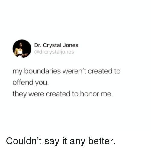 Memes, Say It, and 🤖: Dr. Crystal Jones  @drcrystaljones  my boundaries weren't created to  offend you.  they were created to honor me. Couldn't say it any better.