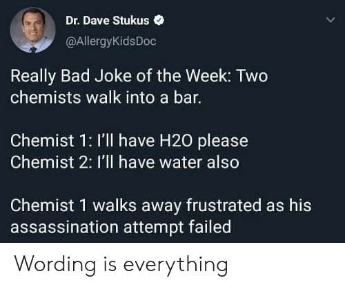 Really Bad: Dr. Dave Stukus  @AllergyKidsDoc  Really Bad Joke of the Week: Two  chemists walk into a bar.  Chemist 1: I'll have H20 please  Chemist 2: I'll have water also  Chemist 1 walks away frustrated as his  assassination attempt failed Wording is everything