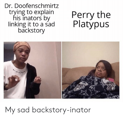 Sad, Platypus, and Linking: Dr. Doofenschmirtz  trying to explain  his inators by  linking it to a sad  backstory  Perry the  Platypus  MB My sad backstory-inator