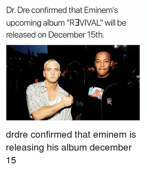 "Dr. Dre, Eminem, and Memes: Dr. Dre confirmed that Eminem's  upcoming album ""R3VIVAL"" will be  released on December 15th. drdre confirmed that eminem is releasing his album december 15"