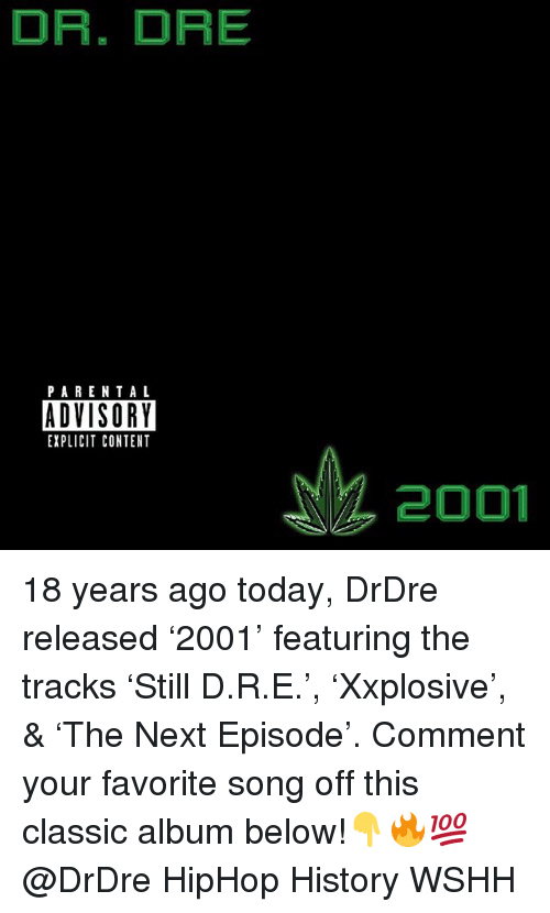 Dr. Dre, Memes, and Parental Advisory: DR. DRE  PARENTAL  ADVISORY  EXPLICIT CONTENT  2001 18 years ago today, DrDre released '2001' featuring the tracks 'Still D.R.E.', 'Xxplosive', & 'The Next Episode'. Comment your favorite song off this classic album below!👇🔥💯 @DrDre HipHop History WSHH