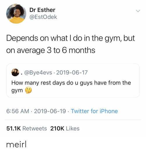 what i do: Dr Esther  @EstOdek  Depends on what I do in the gym, but  on average 3 to 6 months  . @Bye4evs 2019-06-17  How many rest days do u guys have from the  gym  6:56 AM 2019-06-19. Twitter for iPhone  51.1K Retweets 210K Likes meirl