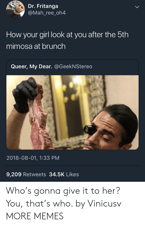 Dank, Memes, and Target: Dr. Fritanga  @Mah_ree_oh4  How your girl look at you after the 5th  mimosa at brunch  Queer, My Dear. @GeekNStereo  2018-08-01, 1:33 PM  9,209 Retweets 34.5K Likes Who's gonna give it to her? You, that's who. by Vinicusv MORE MEMES