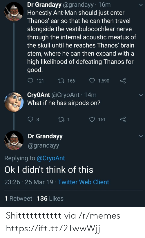 Memes, Twitter, and Brain: Dr Grandayy @grandayy 16m  Honestly Ant-Man should just enter  Thanos' ear so that he can then travel  alongside the vestibulocochlear nerve  through the internal acoustic meatus of  the skull until he reaches Ihanos brain  stem, where he can then expand witha  high likelihood of defeating Thanos for  good  t0 166  1,690  Cry0Ant @CryoAnt 14m  What if he has airpods on?  3  Dr Grandayy  @grandayy  Replying to @CryoAnt  Ok I didn't think of this  23:26 25 Mar 19 Twitter Web Client  1 Retweet 136 Likes Shittttttttttt via /r/memes https://ift.tt/2TwwWjj