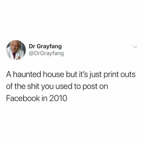Facebook, Shit, and House: Dr Grayfang  @DrGrayfang  A haunted house but it's just print outs  of the shit you used to post on  Facebook in 2010