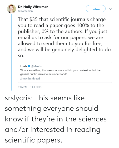 misunderstand: Dr. Holly Witteman  Follow  @hwitteman  That $35 that scientific journals charge  you to read a paper goes 100% to the  publisher, 090 to the authors. If you just  email us to ask for our papers, we are  allowed to send them to you for free,  and we will be genuinely delighted to do  SO.  Louie Φ @Mantia  What's something that seems obvious within your profession, but the  general public seems to misunderstand?  Show this thread  8:46 PM-5 Jul 2018 srslycris: This seems like something everyone should know if they're in the sciences and/or interested in reading scientific papers.