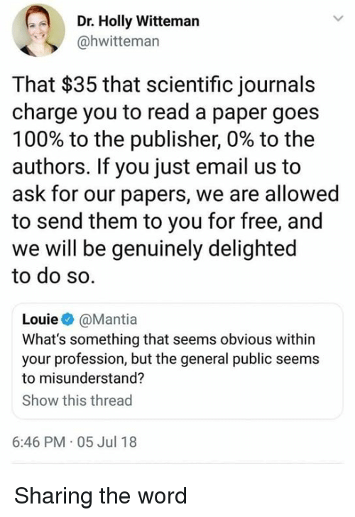 misunderstand: Dr. Holly Witteman  @hwitteman  That $35 that scientific journals  charge you to read a paper goes  100% to the publisher, 0% to the  authors. If you just email us to  ask for our papers, we are allowed  to send them to you for free, and  we will be genuinely delighted  to do so.  Louie@Mantia  What's something that seems obvious wit  your profession, but the general public seems  to misunderstand?  Show this thread  6:46 PM 05 Jul 18 Sharing the word
