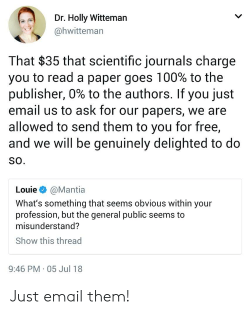 misunderstand: Dr. Holly Witteman  @hwitteman  That $35 that scientific journals charge  you to read a paper goes 100% to the  publisher, 0% to the authors. If you just  email us to ask for our papers, we are  allowed to send them to you for free,  and we will be genuinely delighted to do  SO.  Louie @Mantia  What's something that seems obvious within your  profession, but the general public seems to  misunderstand?  Show this thread  9:46 PM 05 Jul 18 Just email them!